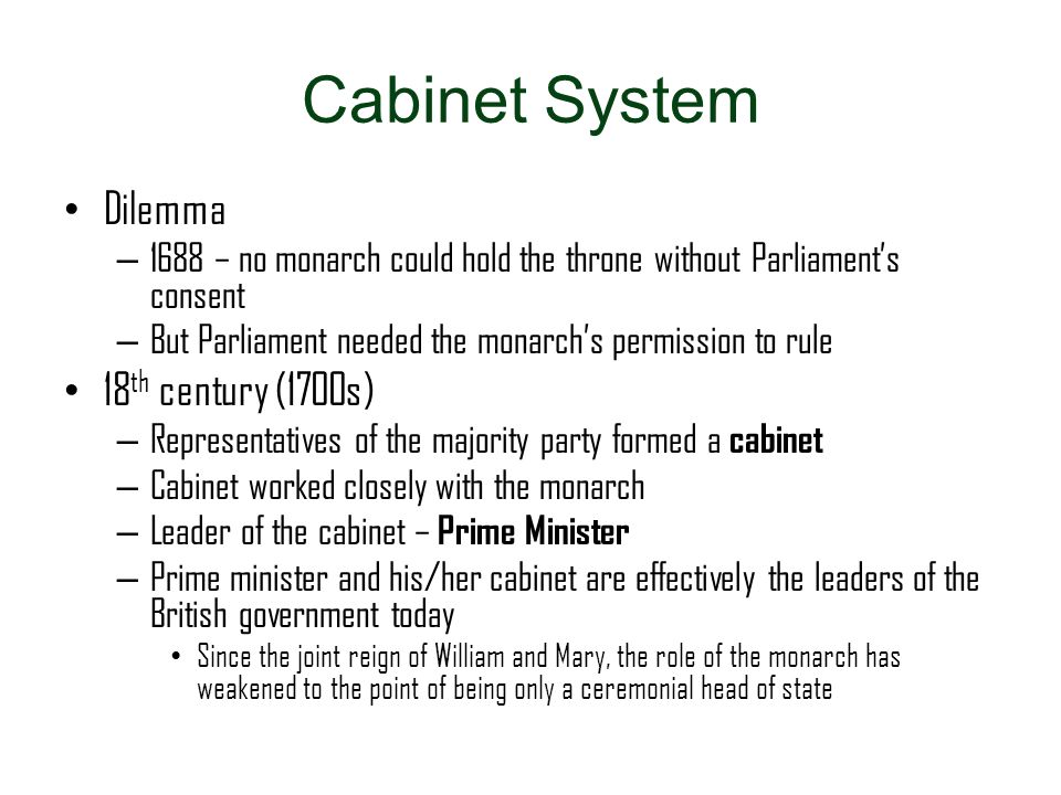 Cabinet System Dilemma – 1688 – no monarch could hold the throne without Parliament's consent – But Parliament needed the monarch's permission to rule