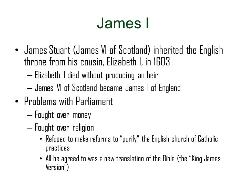 James I James Stuart (James VI of Scotland) inherited the English throne from his cousin, Elizabeth I, in 1603 – Elizabeth I died without producing an