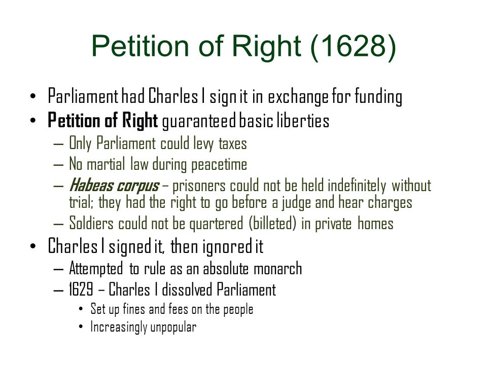 Petition of Right (1628) Parliament had Charles I sign it in exchange for funding Petition of Right guaranteed basic liberties – Only Parliament could