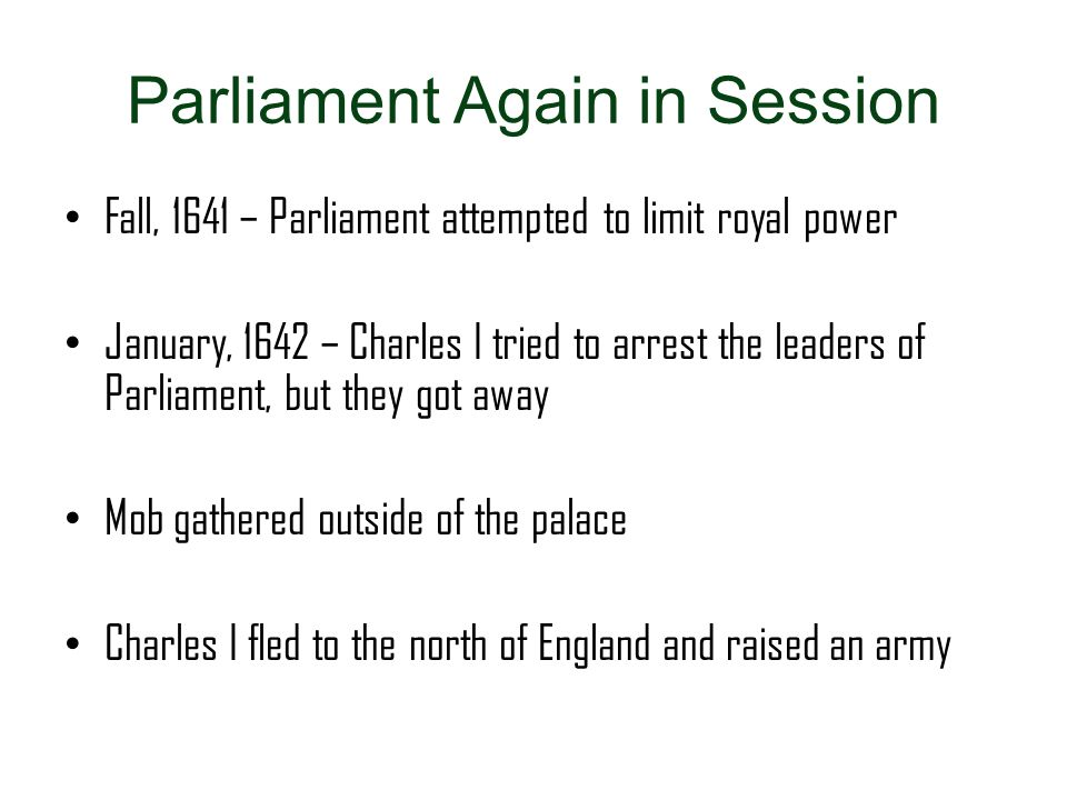Parliament Again in Session Fall, 1641 – Parliament attempted to limit royal power January, 1642 – Charles I tried to arrest the leaders of Parliament