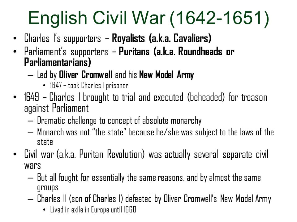 English Civil War (1642-1651) Charles I's supporters – Royalists (a.k.a. Cavaliers) Parliament's supporters – Puritans (a.k.a. Roundheads or Parliamen