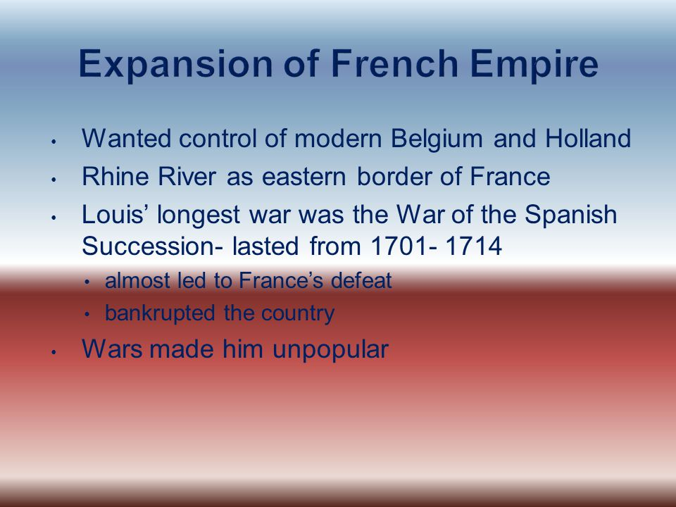 Wanted control of modern Belgium and Holland Rhine River as eastern border of France Louis' longest war was the War of the Spanish Succession- lasted