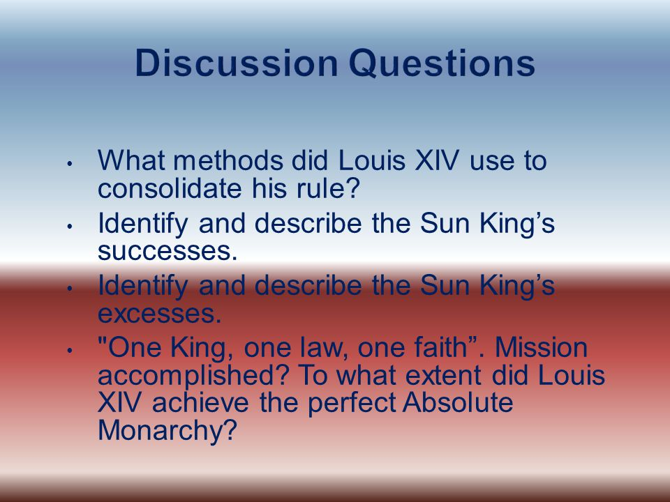 What methods did Louis XIV use to consolidate his rule? Identify and describe the Sun King's successes. Identify and describe the Sun King's excesses.