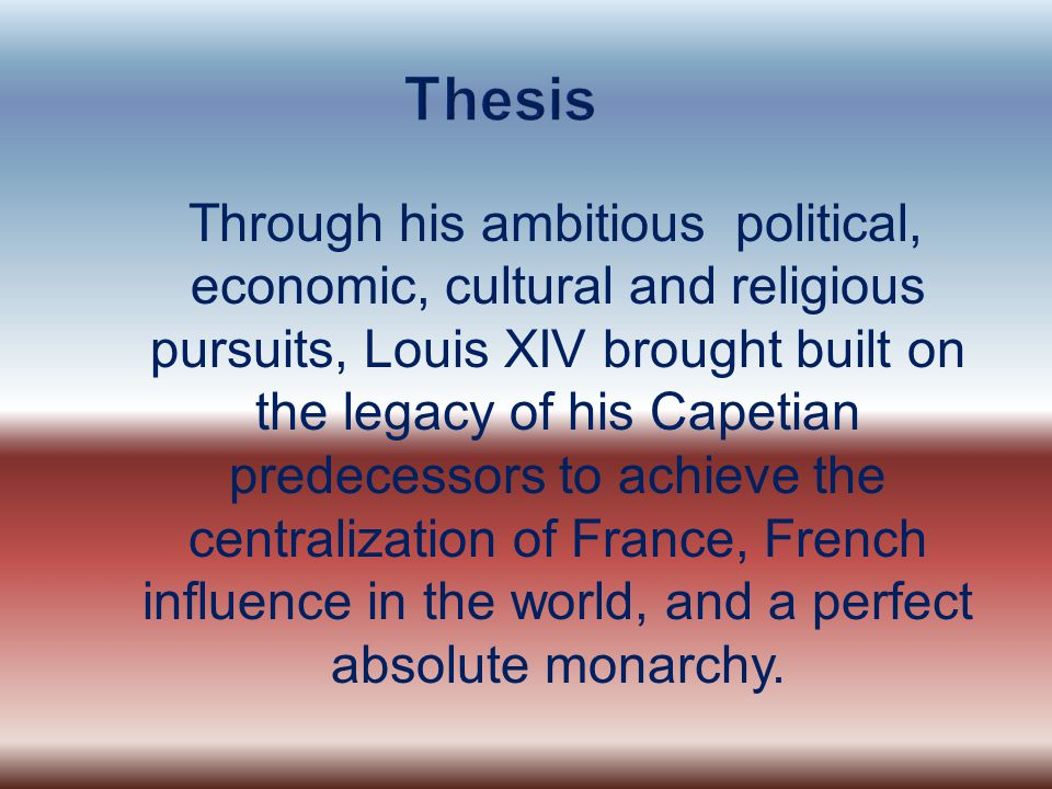 Through his ambitious political, economic, cultural and religious pursuits, Louis XIV brought built on the legacy of his Capetian predecessors to achieve the centralization of France, French influence in the world, and a perfect absolute monarchy.