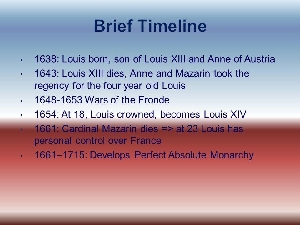 1638: Louis born, son of Louis XIII and Anne of Austria 1643: Louis XIII dies, Anne and Mazarin took the regency for the four year old Louis 1648-1653