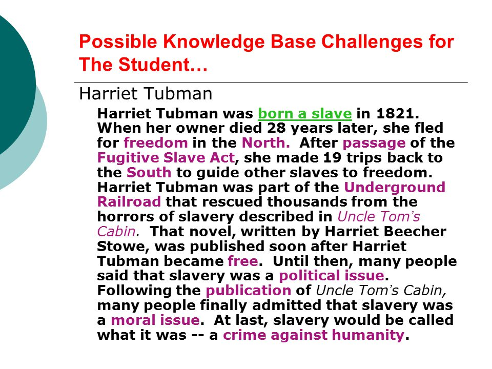Possible Knowledge Base Challenges for The Student… Harriet Tubman Harriet Tubman was born a slave in 1821.