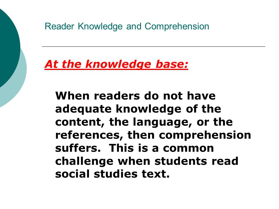 Reader Knowledge and Comprehension At the knowledge base: When readers do not have adequate knowledge of the content, the language, or the references, then comprehension suffers.
