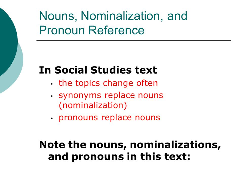 Nouns, Nominalization, and Pronoun Reference In Social Studies text the topics change often synonyms replace nouns (nominalization) pronouns replace n