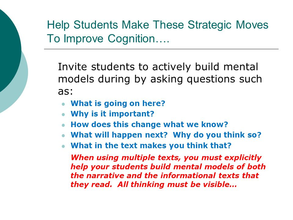 Help Students Make These Strategic Moves To Improve Cognition…. Invite students to actively build mental models during by asking questions such as: Wh