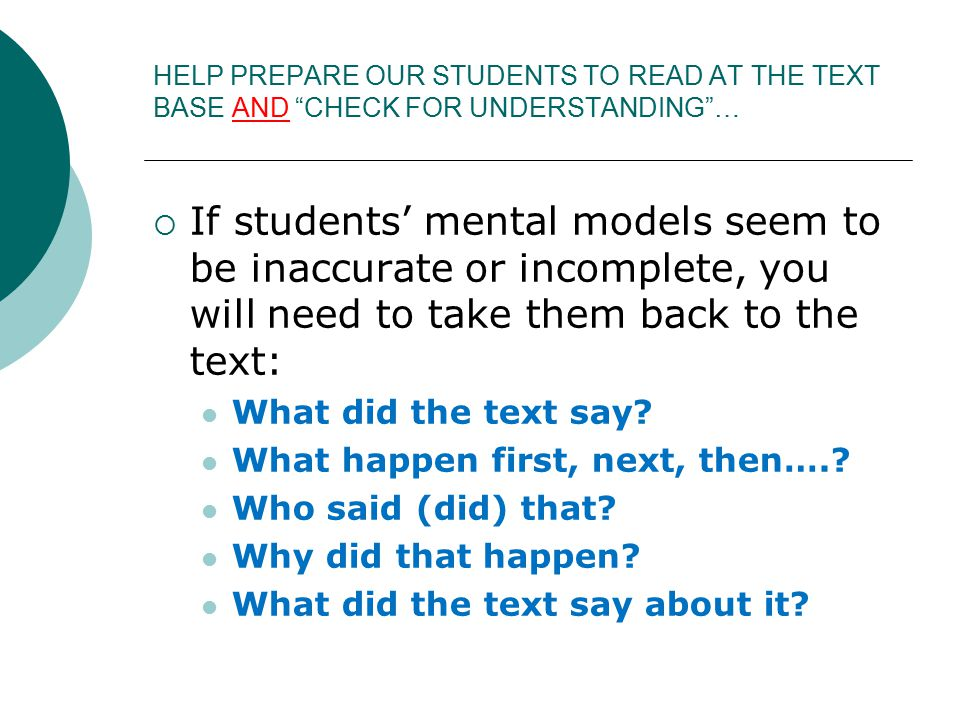 HELP PREPARE OUR STUDENTS TO READ AT THE TEXT BASE AND CHECK FOR UNDERSTANDING …  If students' mental models seem to be inaccurate or incomplete, you will need to take them back to the text: What did the text say.