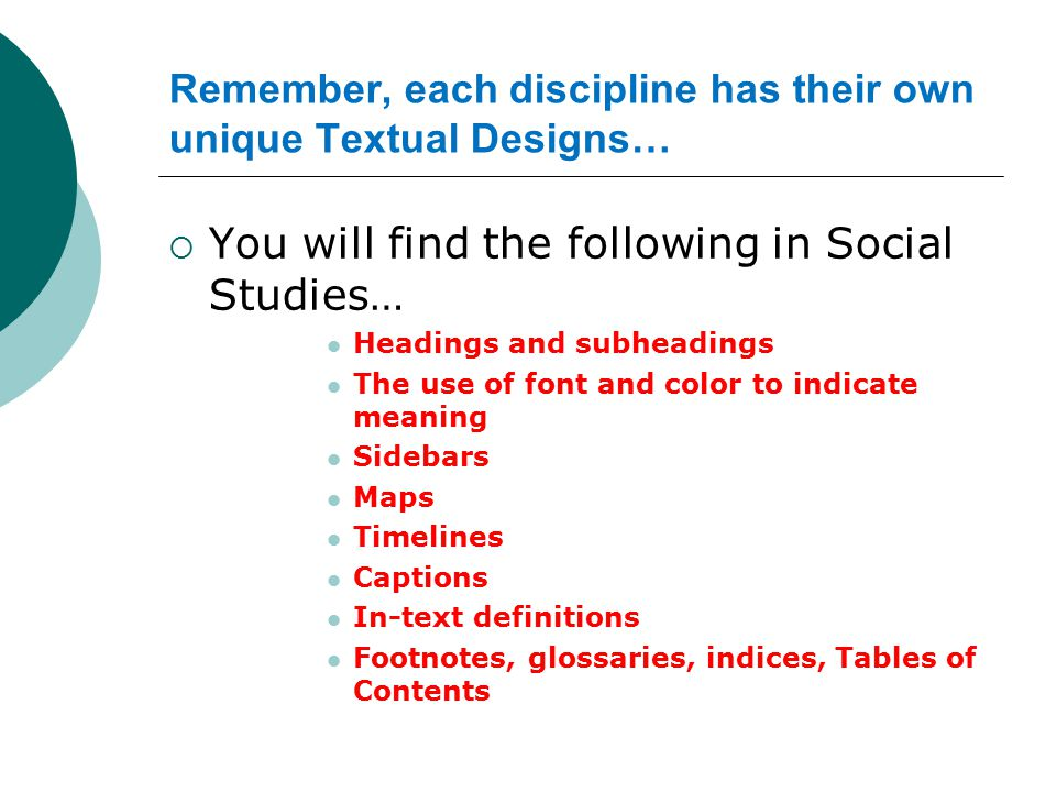  You will find the following in Social Studies… Headings and subheadings The use of font and color to indicate meaning Sidebars Maps Timelines Captio