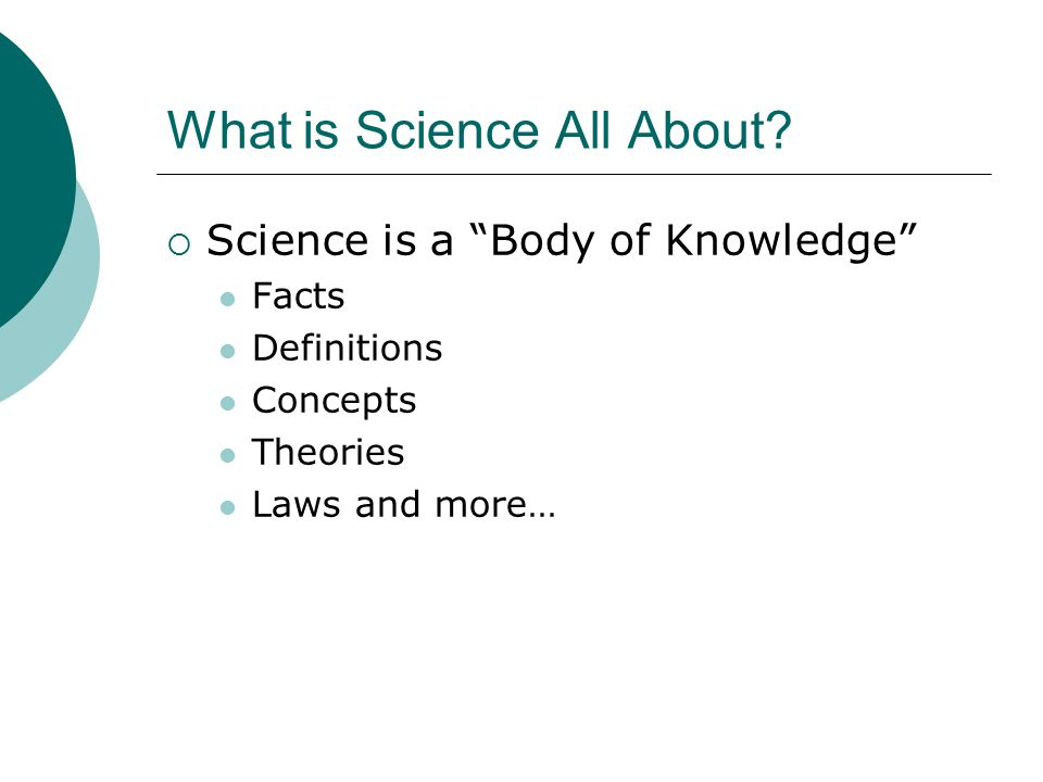 """What is Science All About?  Science is a """"Body of Knowledge"""" Facts Definitions Concepts Theories Laws and more…"""