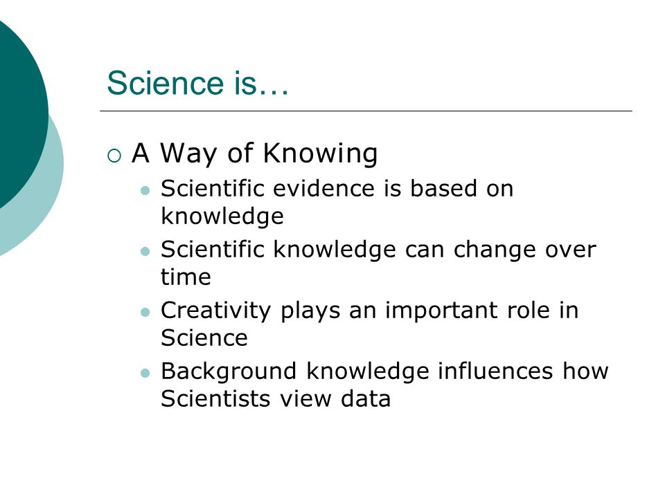 Science is…  A Way of Knowing Scientific evidence is based on knowledge Scientific knowledge can change over time Creativity plays an important role in Science Background knowledge influences how Scientists view data