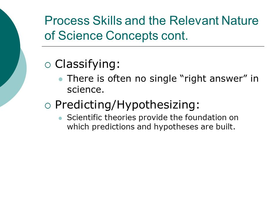 """Process Skills and the Relevant Nature of Science Concepts cont.  Classifying: There is often no single """"right answer"""" in science.  Predicting/Hypot"""