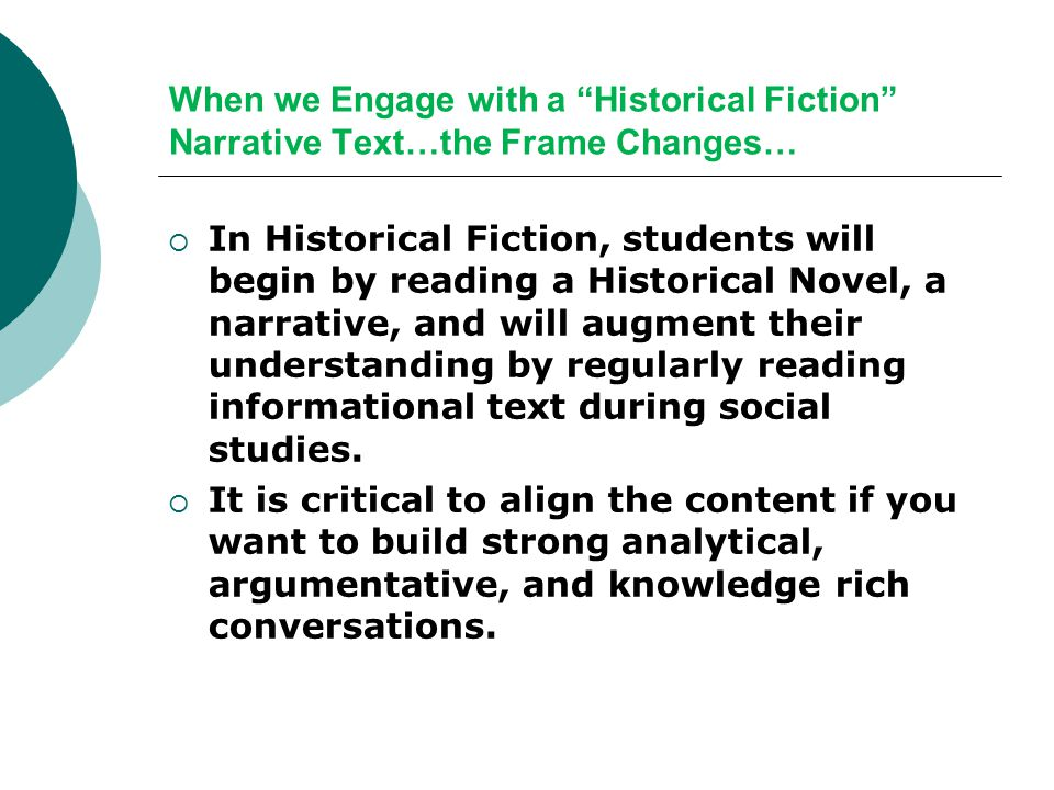 When we Engage with a Historical Fiction Narrative Text…the Frame Changes…  In Historical Fiction, students will begin by reading a Historical Novel, a narrative, and will augment their understanding by regularly reading informational text during social studies.