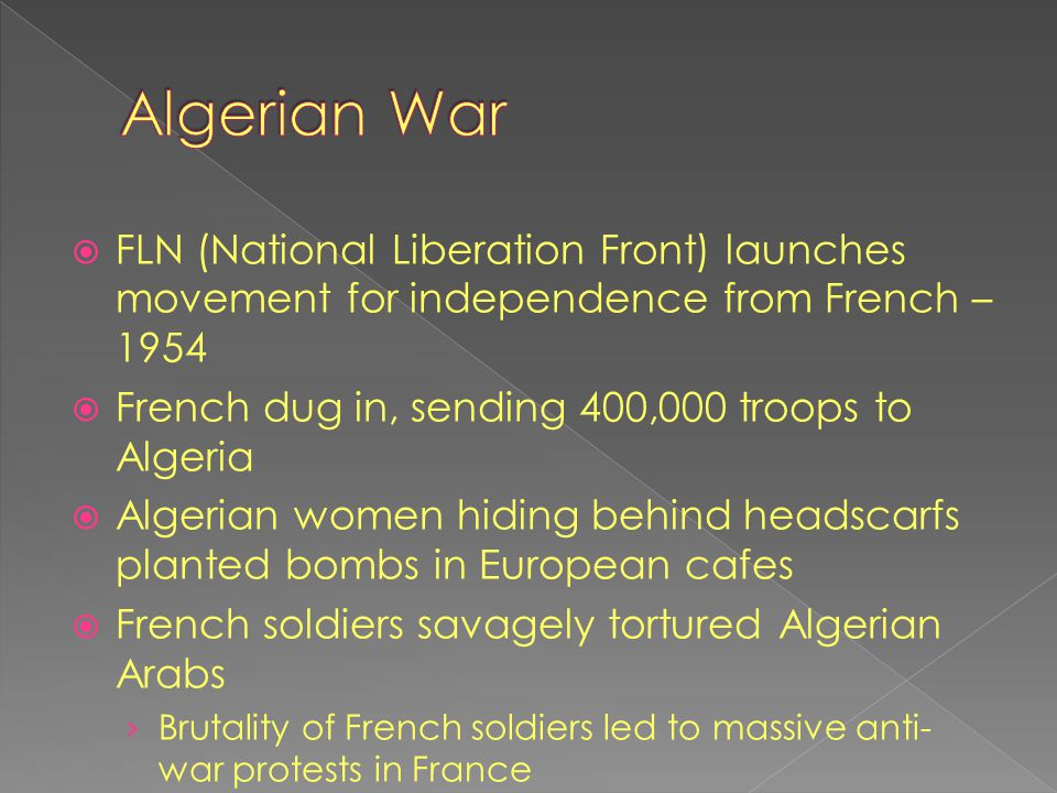  FLN (National Liberation Front) launches movement for independence from French – 1954  French dug in, sending 400,000 troops to Algeria  Algerian