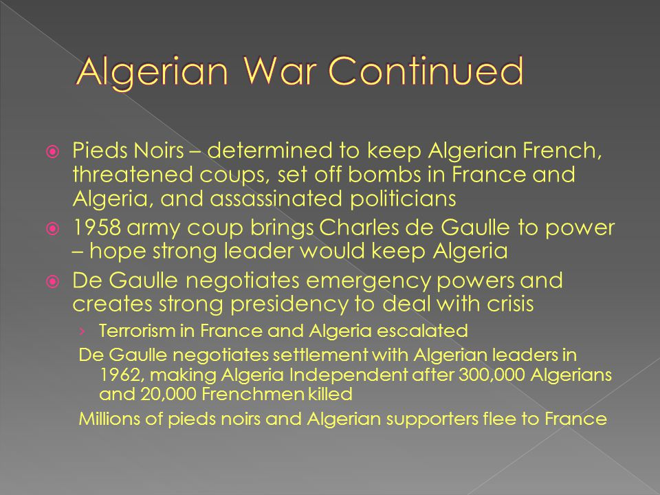  Pieds Noirs – determined to keep Algerian French, threatened coups, set off bombs in France and Algeria, and assassinated politicians  1958 army co