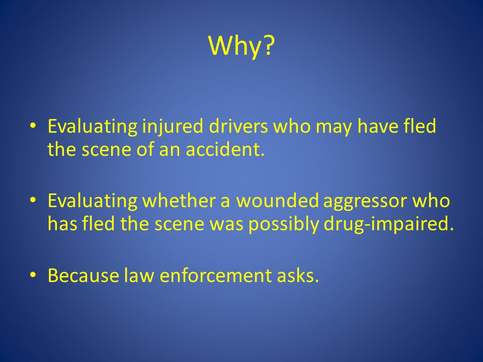 Why? Evaluating injured drivers who may have fled the scene of an accident. Evaluating whether a wounded aggressor who has fled the scene was possibly