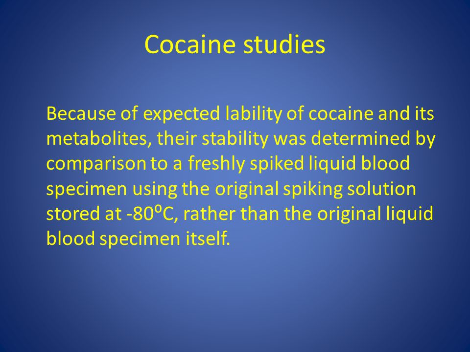 Cocaine studies Because of expected lability of cocaine and its metabolites, their stability was determined by comparison to a freshly spiked liquid blood specimen using the original spiking solution stored at -80⁰C, rather than the original liquid blood specimen itself.