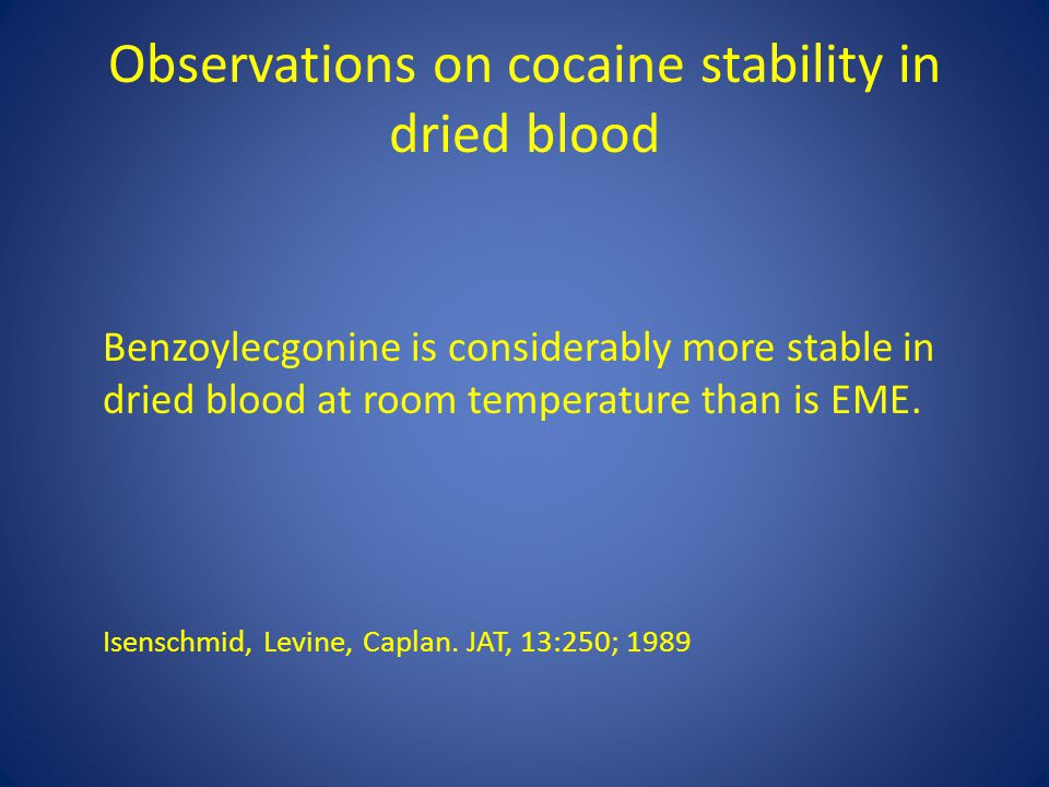 Observations on cocaine stability in dried blood Benzoylecgonine is considerably more stable in dried blood at room temperature than is EME.