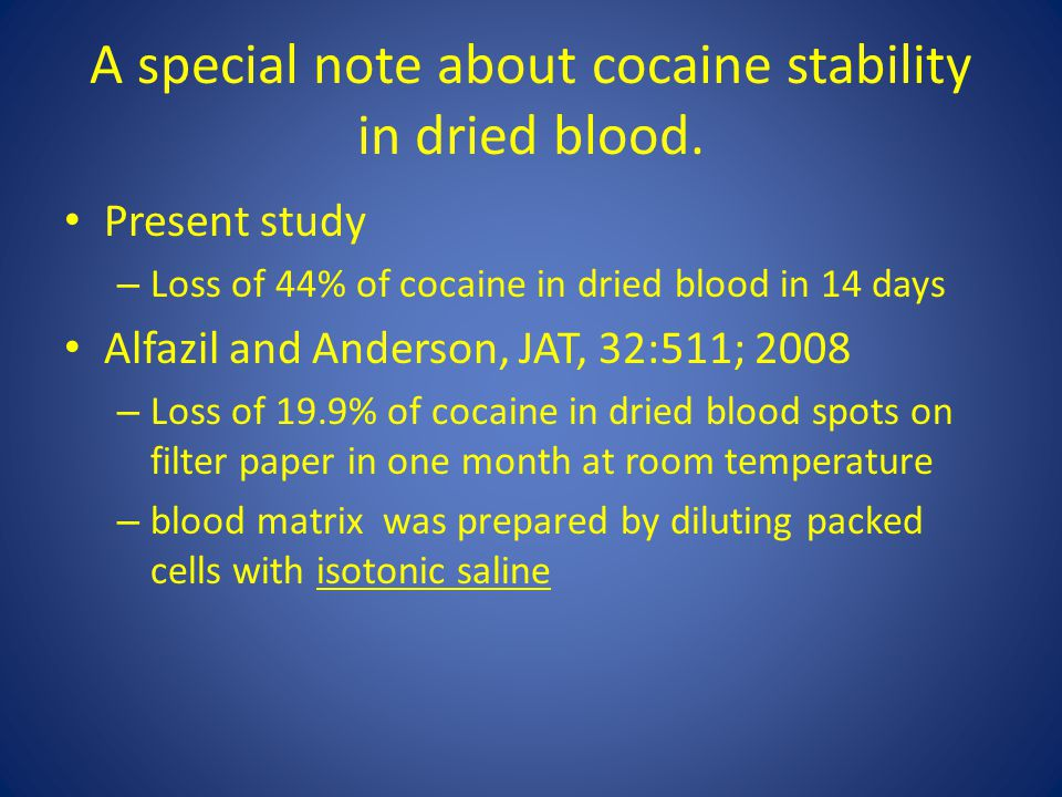 A special note about cocaine stability in dried blood. Present study – Loss of 44% of cocaine in dried blood in 14 days Alfazil and Anderson, JAT, 32: