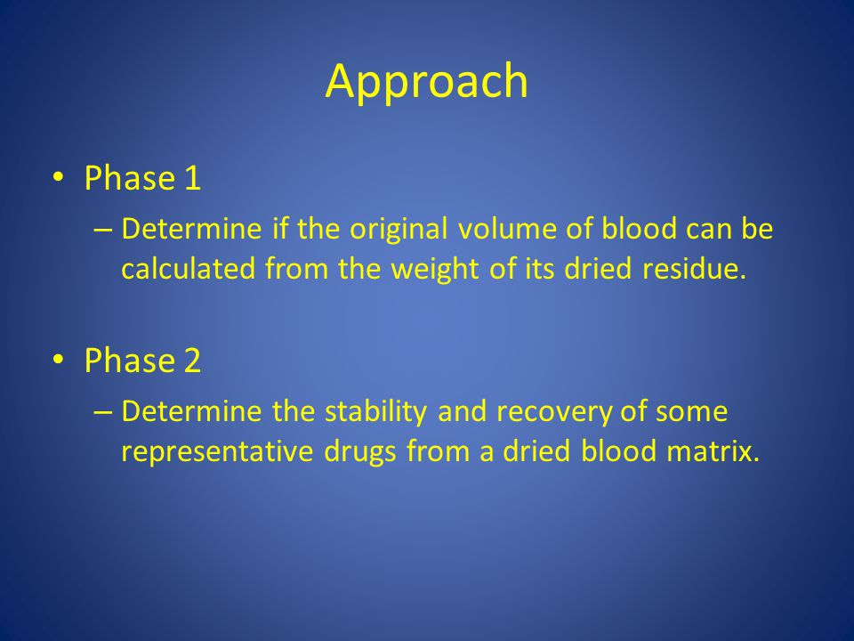 Approach Phase 1 – Determine if the original volume of blood can be calculated from the weight of its dried residue. Phase 2 – Determine the stability