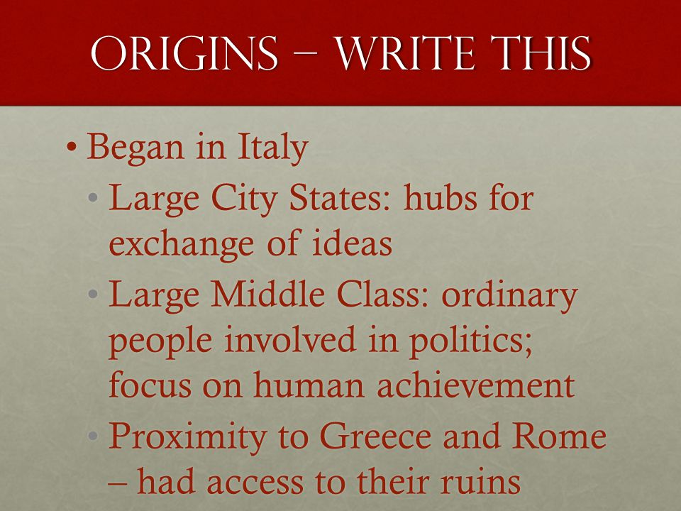 Origins – write this Began in ItalyBegan in Italy Large City States: hubs for exchange of ideasLarge City States: hubs for exchange of ideas Large Middle Class: ordinary people involved in politics; focus on human achievementLarge Middle Class: ordinary people involved in politics; focus on human achievement Proximity to Greece and Rome – had access to their ruinsProximity to Greece and Rome – had access to their ruins