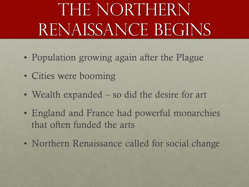 The Northern Renaissance begins Population growing again after the PlaguePopulation growing again after the Plague Cities were boomingCities were booming Wealth expanded – so did the desire for artWealth expanded – so did the desire for art England and France had powerful monarchies that often funded the artsEngland and France had powerful monarchies that often funded the arts Northern Renaissance called for social changeNorthern Renaissance called for social change