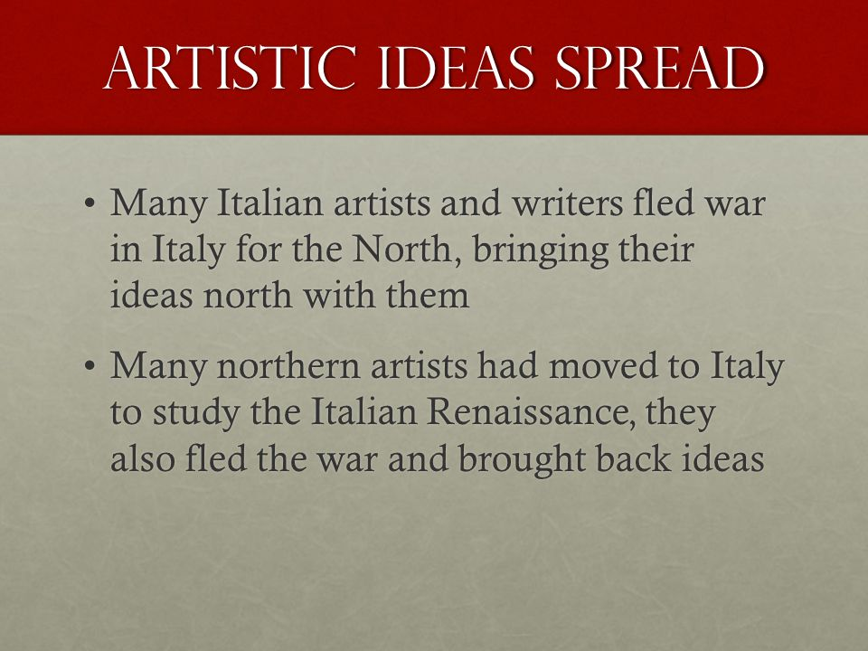 Artistic ideas spread Many Italian artists and writers fled war in Italy for the North, bringing their ideas north with themMany Italian artists and writers fled war in Italy for the North, bringing their ideas north with them Many northern artists had moved to Italy to study the Italian Renaissance, they also fled the war and brought back ideasMany northern artists had moved to Italy to study the Italian Renaissance, they also fled the war and brought back ideas