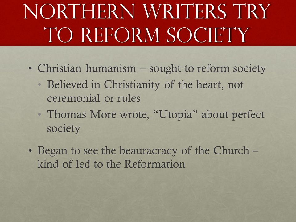 Northern Writers try to reform society Christian humanism – sought to reform societyChristian humanism – sought to reform society Believed in Christianity of the heart, not ceremonial or rulesBelieved in Christianity of the heart, not ceremonial or rules Thomas More wrote, Utopia about perfect societyThomas More wrote, Utopia about perfect society Began to see the beauracracy of the Church – kind of led to the ReformationBegan to see the beauracracy of the Church – kind of led to the Reformation