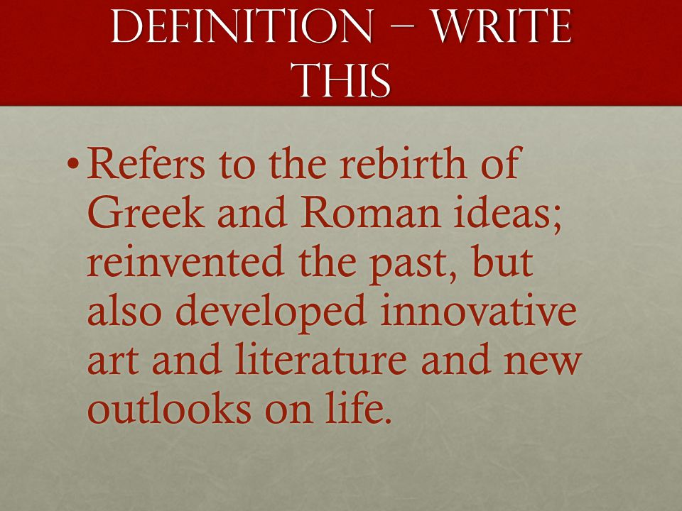 Definition – write this Refers to the rebirth of Greek and Roman ideas; reinvented the past, but also developed innovative art and literature and new outlooks on life.Refers to the rebirth of Greek and Roman ideas; reinvented the past, but also developed innovative art and literature and new outlooks on life.