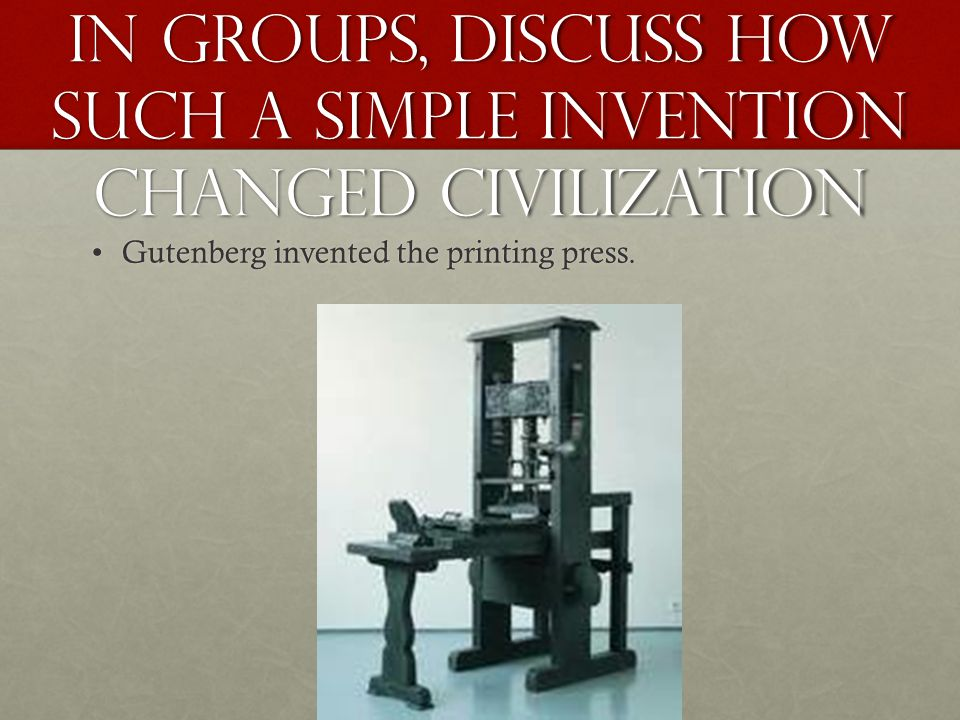 In groups, discuss how such a simple invention changed civilization Gutenberg invented the printing press.Gutenberg invented the printing press.