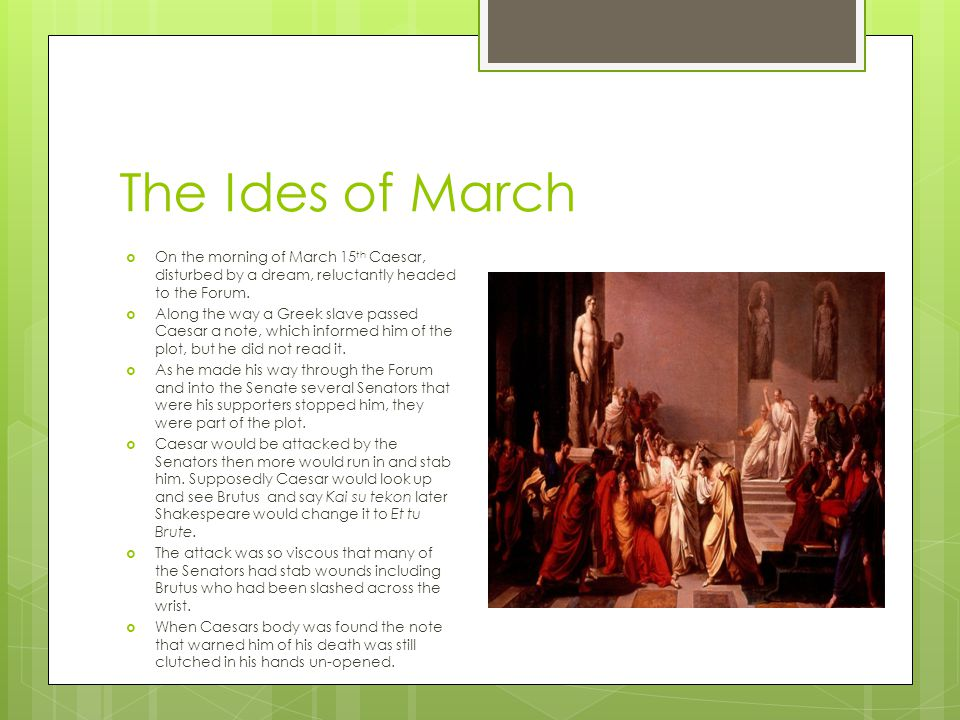 The Ides of March  On the morning of March 15 th Caesar, disturbed by a dream, reluctantly headed to the Forum.  Along the way a Greek slave passed