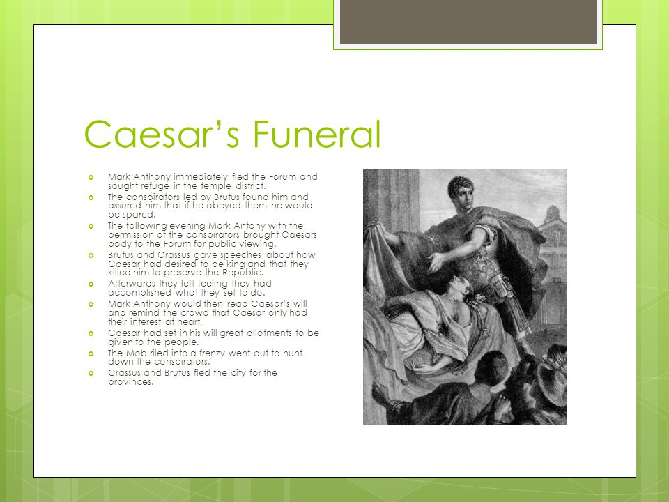 Caesar's Funeral  Mark Anthony immediately fled the Forum and sought refuge in the temple district.  The conspirators led by Brutus found him and as
