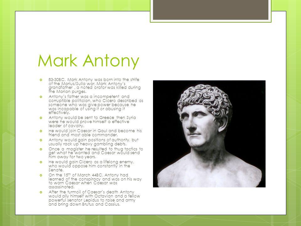 Mark Antony  83-30BC, Mark Antony was born into the strife of the Marius/Sulla war, Mark Antony's grandfather, a noted orator was killed during the M