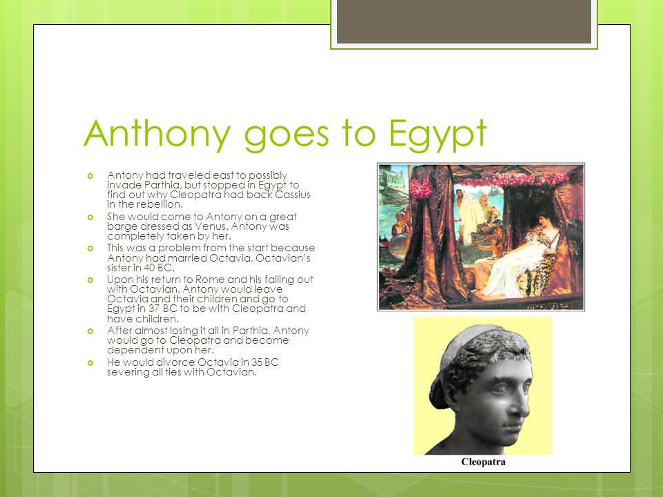 Anthony goes to Egypt  Antony had traveled east to possibly invade Parthia, but stopped in Egypt to find out why Cleopatra had back Cassius in the re
