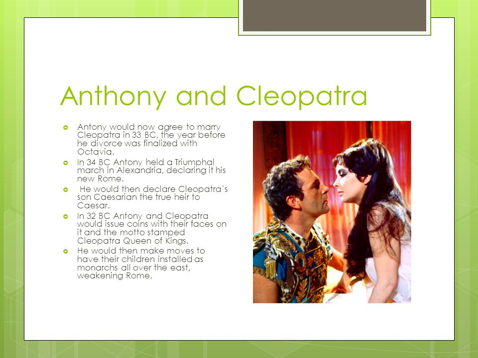 Anthony and Cleopatra  Antony would now agree to marry Cleopatra in 33 BC, the year before he divorce was finalized with Octavia.  In 34 BC Antony h