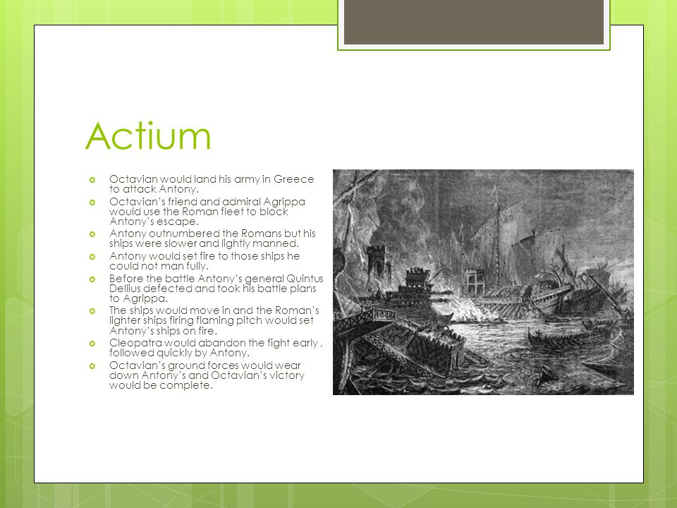 Actium  Octavian would land his army in Greece to attack Antony.  Octavian's friend and admiral Agrippa would use the Roman fleet to block Antony's