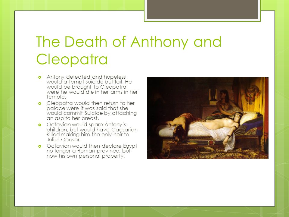 The Death of Anthony and Cleopatra  Antony defeated and hopeless would attempt suicide but fail. He would be brought to Cleopatra were he would die i