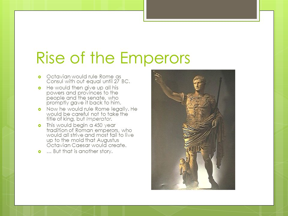 Rise of the Emperors  Octavian would rule Rome as Consul with out equal until 27 BC.  He would then give up all his powers and provinces to the peop