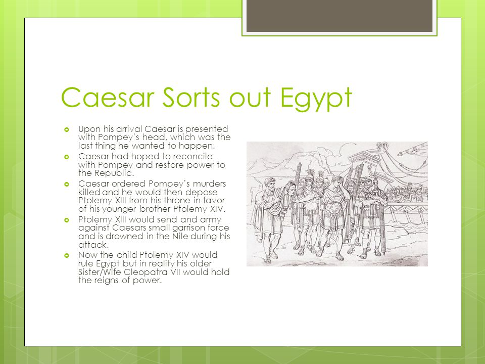 Caesar Sorts out Egypt  Upon his arrival Caesar is presented with Pompey's head, which was the last thing he wanted to happen.  Caesar had hoped to