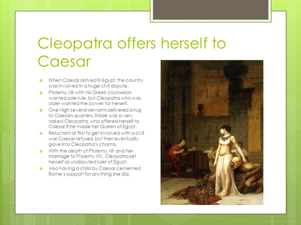 Cleopatra offers herself to Caesar  When Caesar arrived in Egypt, the country was involved in a huge civil dispute.  Ptolemy XIII with his Greek cou