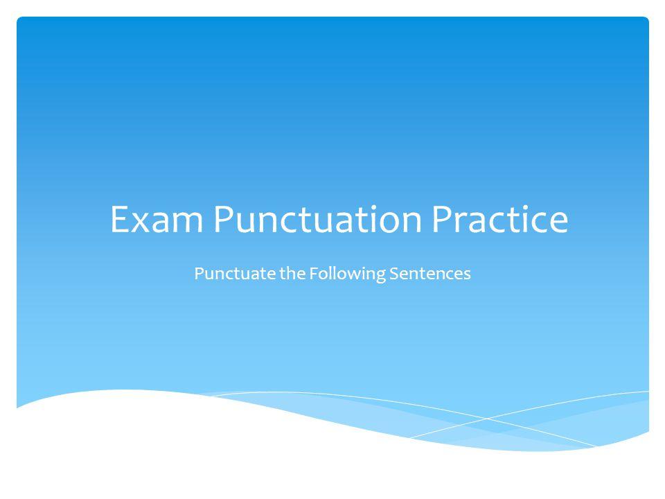 Exam Punctuation Practice Punctuate the Following Sentences