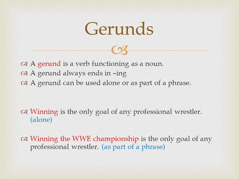   A gerund is a verb functioning as a noun.  A gerund always ends in –ing  A gerund can be used alone or as part of a phrase.  Winning is the onl