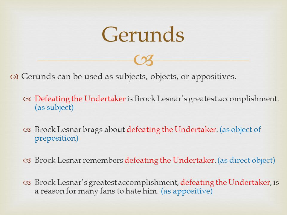   Gerunds can be used as subjects, objects, or appositives.  Defeating the Undertaker is Brock Lesnar's greatest accomplishment. (as subject)  Bro