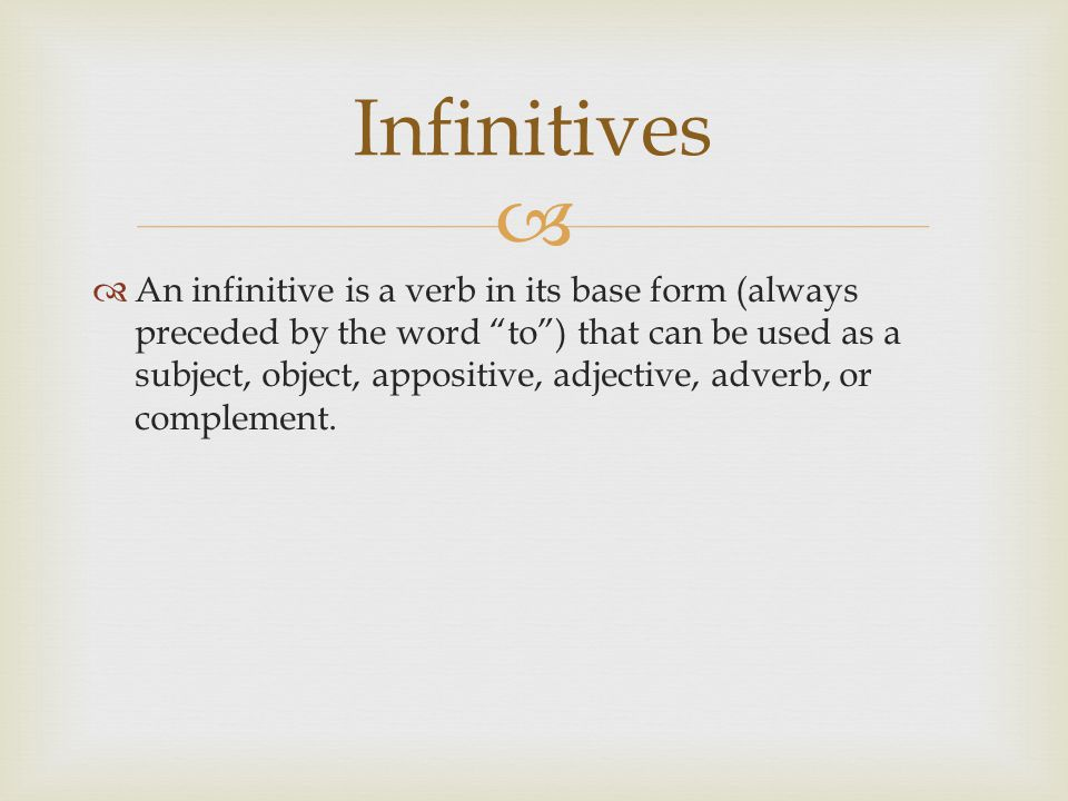 """  An infinitive is a verb in its base form (always preceded by the word """"to"""") that can be used as a subject, object, appositive, adjective, adverb,"""