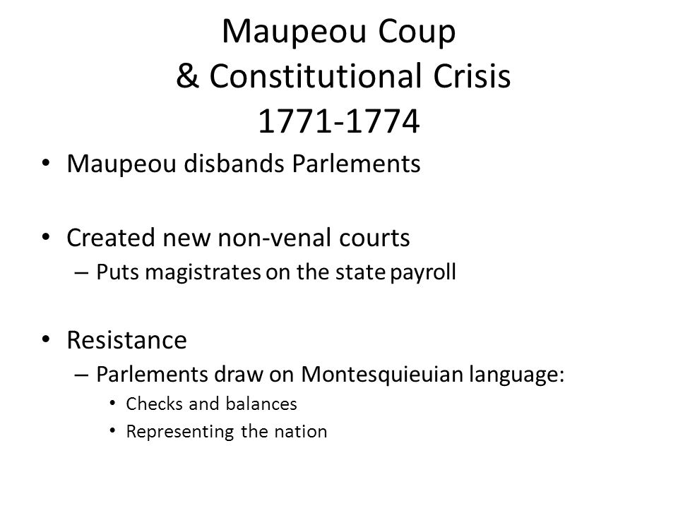 Maupeou Coup & Constitutional Crisis 1771-1774 Maupeou disbands Parlements Created new non-venal courts – Puts magistrates on the state payroll Resist