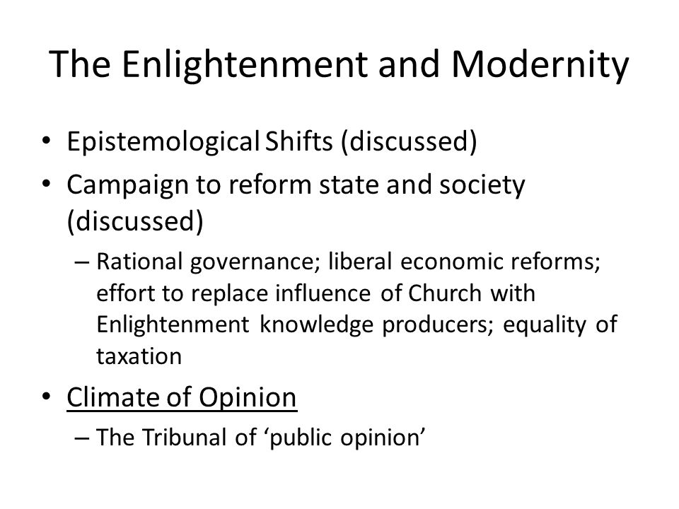 The Enlightenment and Modernity Epistemological Shifts (discussed) Campaign to reform state and society (discussed) – Rational governance; liberal economic reforms; effort to replace influence of Church with Enlightenment knowledge producers; equality of taxation Climate of Opinion – The Tribunal of 'public opinion'