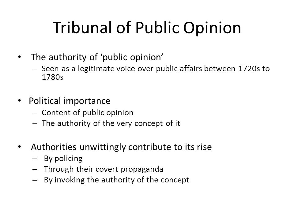 Tribunal of Public Opinion The authority of 'public opinion' – Seen as a legitimate voice over public affairs between 1720s to 1780s Political importance – Content of public opinion – The authority of the very concept of it Authorities unwittingly contribute to its rise – By policing – Through their covert propaganda – By invoking the authority of the concept