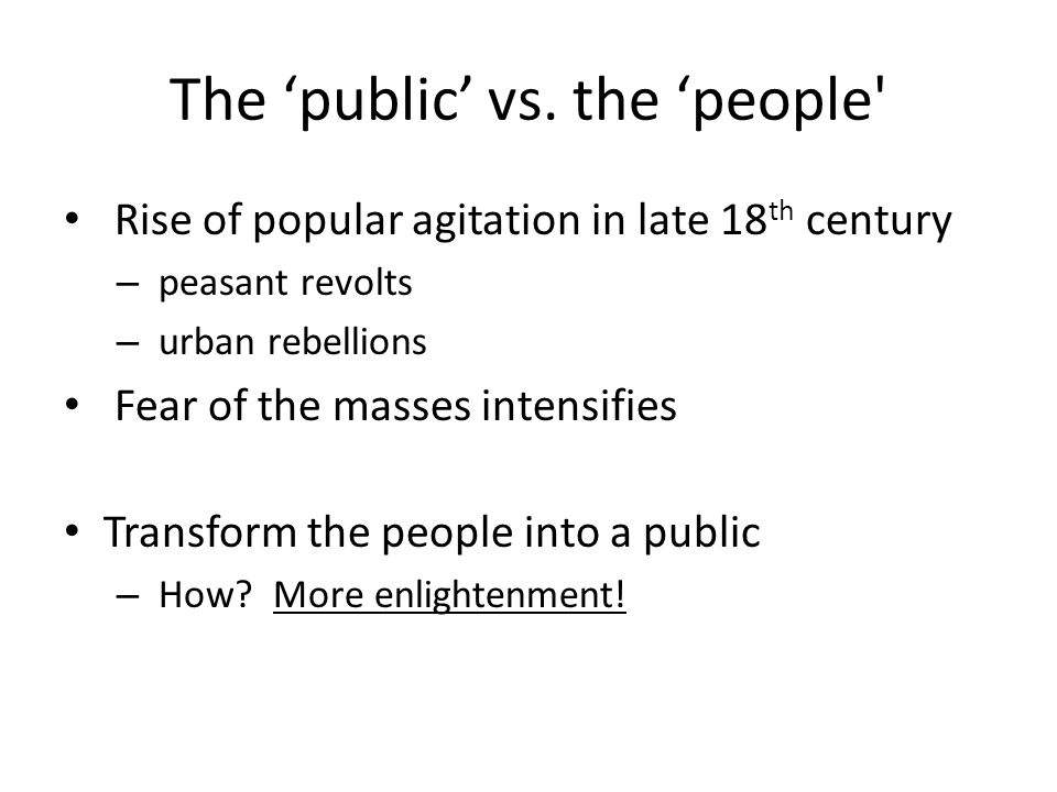 The 'public' vs. the 'people' Rise of popular agitation in late 18 th century – peasant revolts – urban rebellions Fear of the masses intensifies Tran